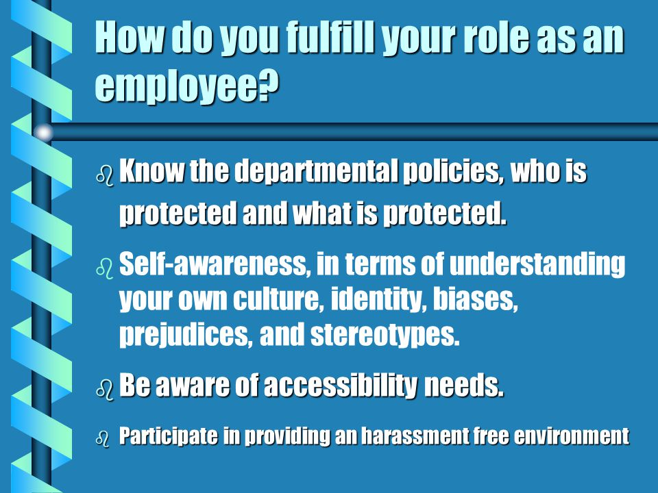 How to do you fulfill your role as a Supervisor? b Know the departmental policies, who is protected and what is protected. b Implement the policies. b