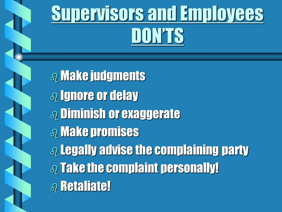 Supervisors and Employees DOS Supervisors: b Take the situation seriously b Communicate with employee b Act immediately to stop behavior b Maintain confidentiality b Remain neutral Employees: b Contact the EO Office for assistance b Report it to your supervisor b Document actions b Resolve at lowest possible level - whenever possible