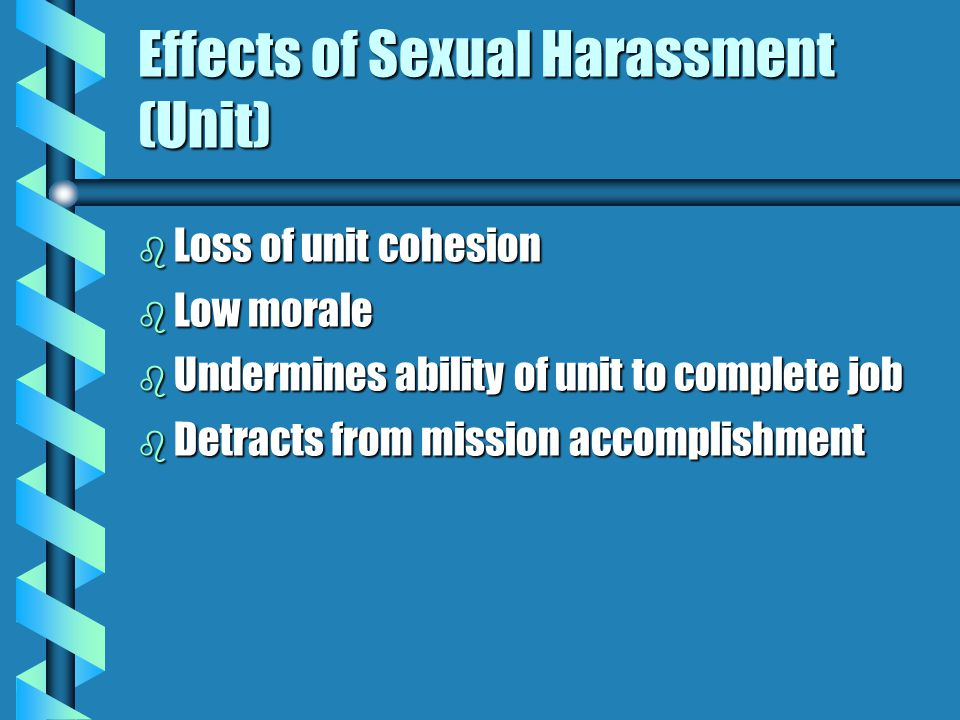 Effects of Sexual Harassment (Individual) b Anger b Reduction in performance b Avoidance b Increased absentee rate b Self-blame