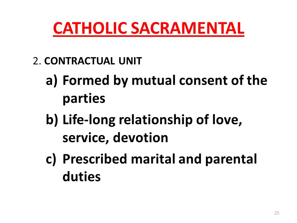 CATHOLIC SACRAMENTAL 2. CONTRACTUAL UNIT a)Formed by mutual consent of the parties b)Life-long relationship of love, service, devotion c)Prescribed ma