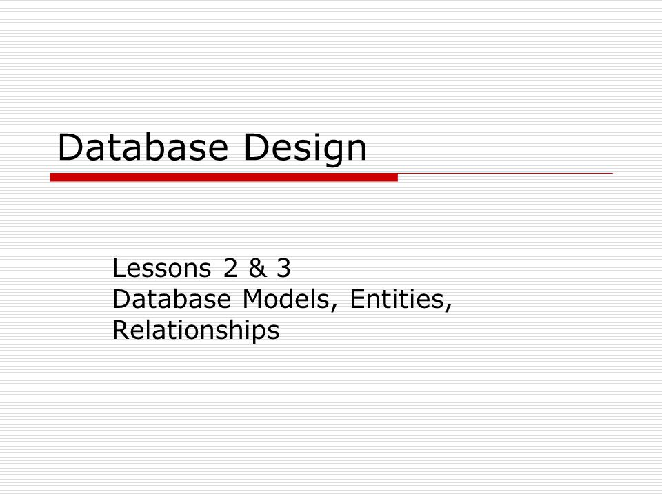 Database Design Lessons 2 & 3 Database Models, Entities, Relationships