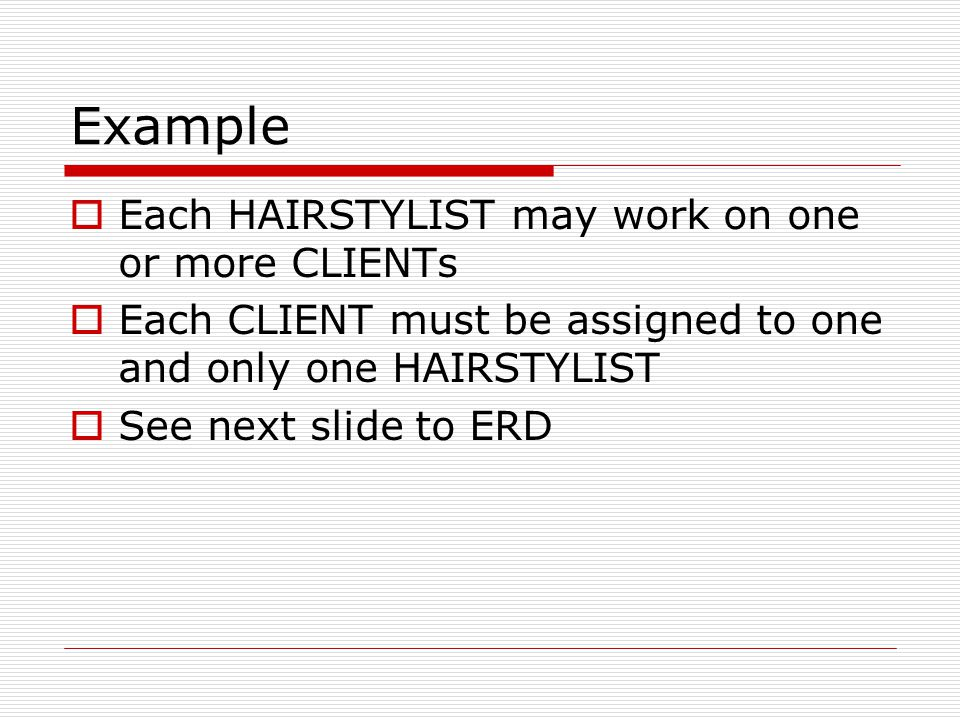 Example Each HAIRSTYLIST may work on one or more CLIENTs Each CLIENT must be assigned to one and only one HAIRSTYLIST See next slide to ERD