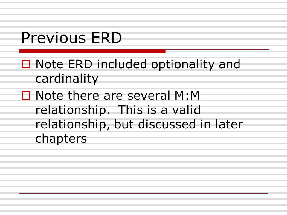 Previous ERD Note ERD included optionality and cardinality Note there are several M:M relationship. This is a valid relationship, but discussed in lat