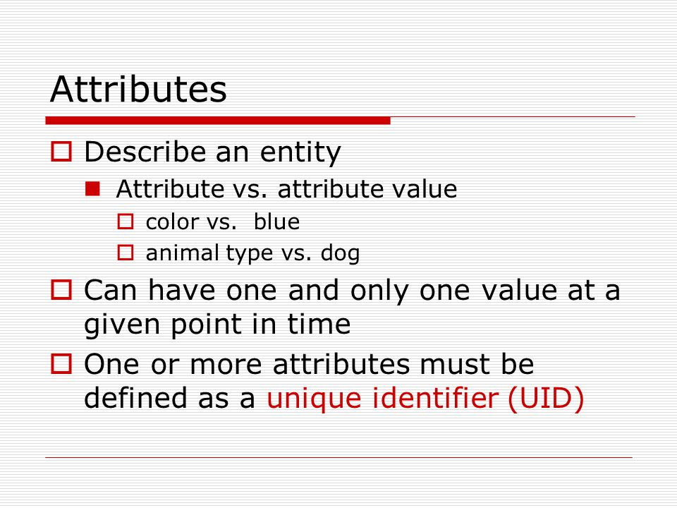 Unique Identifier (UID) Used to distinguish one instance of an entity from another Example: Student ID as a UID for student entity part number as a UID for product entity Social security number (UID) for employee Denote with a #