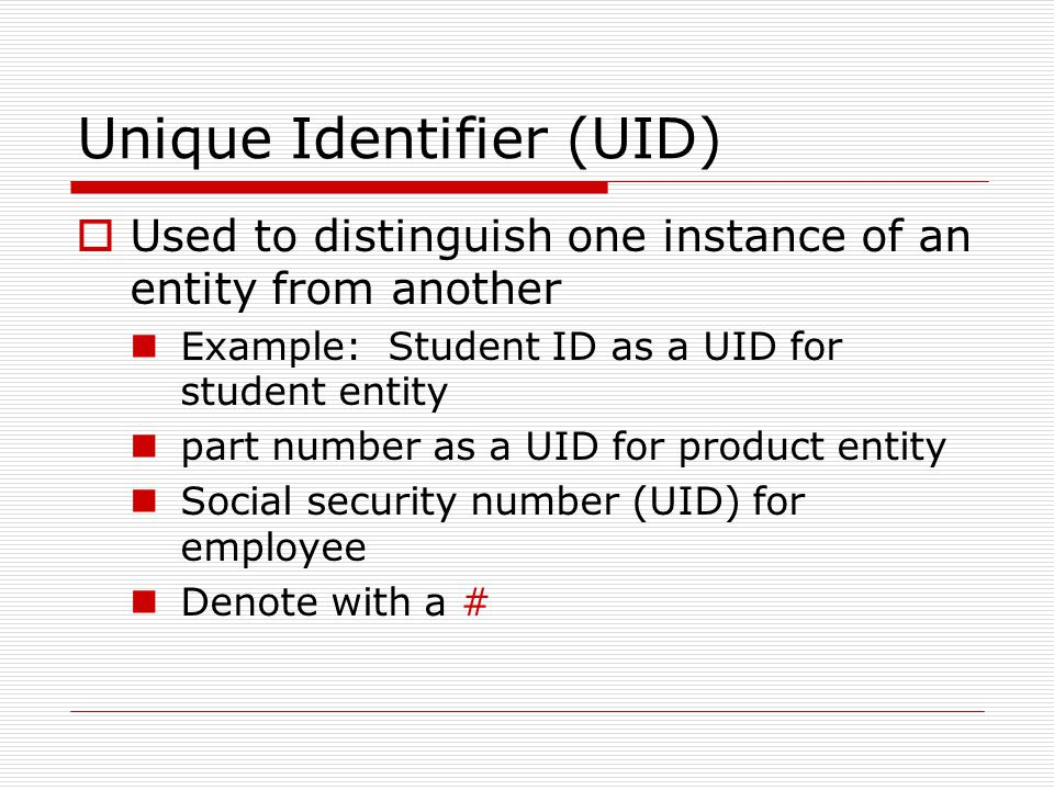 Unique Identifier (UID) Used to distinguish one instance of an entity from another Example: Student ID as a UID for student entity part number as a UI