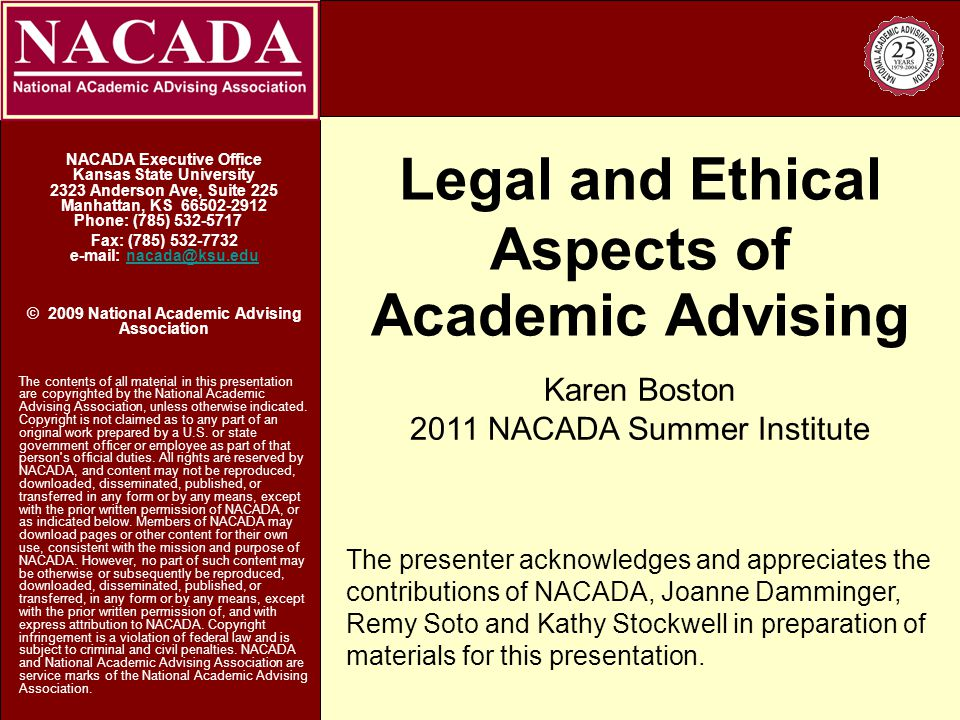 Legal and Ethical Aspects of Academic Advising NACADA Executive Office Kansas State University 2323 Anderson Ave, Suite 225 Manhattan, KS Phone: (785) Fax: (785) © 2009 National Academic Advising Association The contents of all material in this presentation are copyrighted by the National Academic Advising Association, unless otherwise indicated.