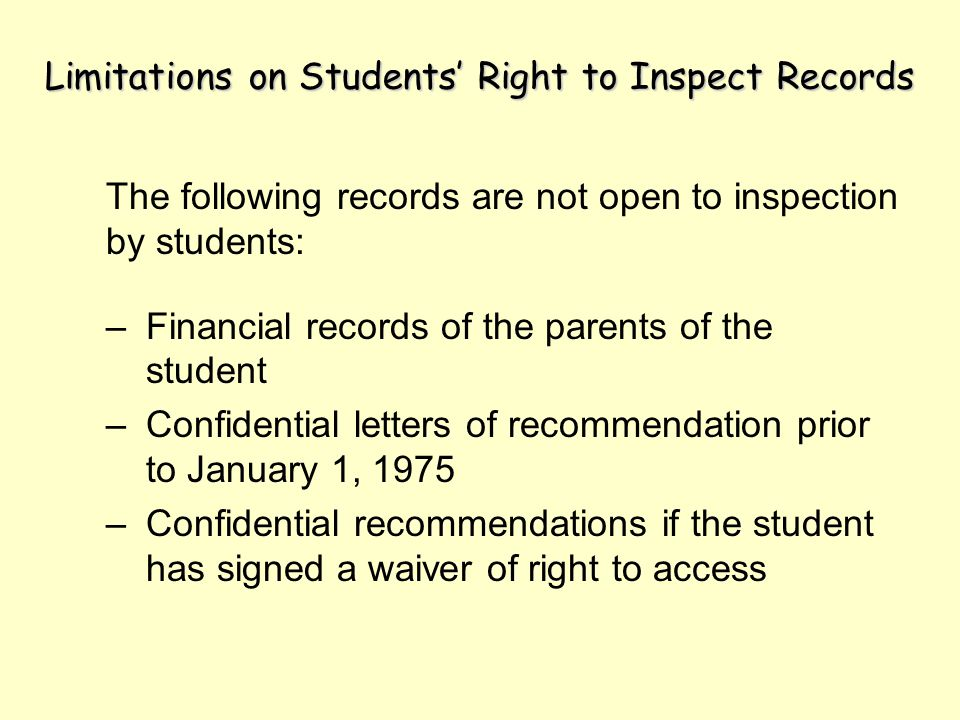 Limitations on Students Right to Inspect Records The following records are not open to inspection by students: –Financial records of the parents of the student –Confidential letters of recommendation prior to January 1, 1975 –Confidential recommendations if the student has signed a waiver of right to access