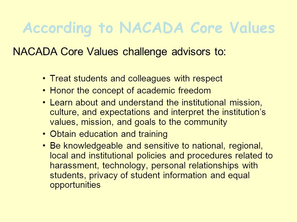 According to NACADA Core Values NACADA Core Values challenge advisors to: Treat students and colleagues with respect Honor the concept of academic freedom Learn about and understand the institutional mission, culture, and expectations and interpret the institutions values, mission, and goals to the community Obtain education and training Be knowledgeable and sensitive to national, regional, local and institutional policies and procedures related to harassment, technology, personal relationships with students, privacy of student information and equal opportunities