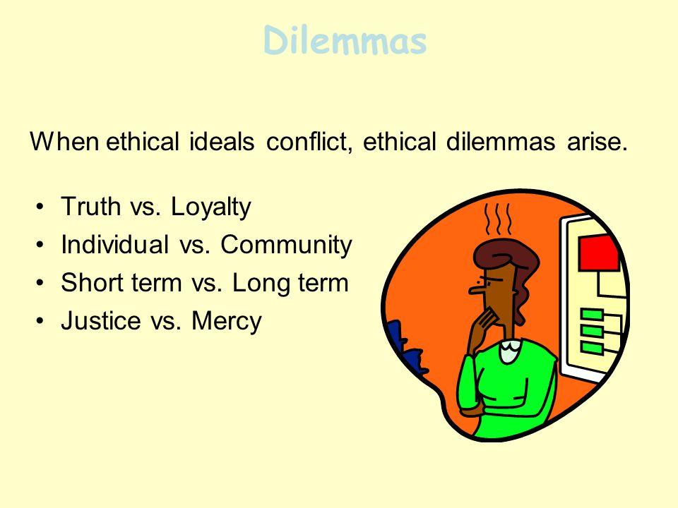 Dilemmas Truth vs. Loyalty Individual vs. Community Short term vs.