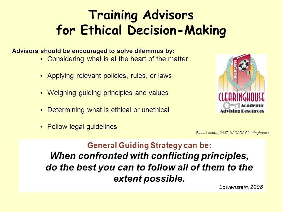 Training Advisors for Ethical Decision-Making Advisors should be encouraged to solve dilemmas by: Considering what is at the heart of the matter Applying relevant policies, rules, or laws Weighing guiding principles and values Determining what is ethical or unethical Follow legal guidelines Paula Landon, 2007, NACADA Clearinghouse General Guiding Strategy can be: When confronted with conflicting principles, do the best you can to follow all of them to the extent possible.