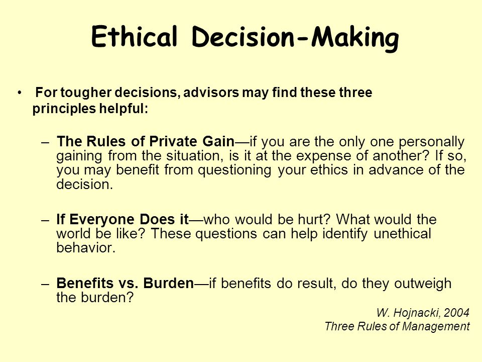 Ethical Decision-Making For tougher decisions, advisors may find these three principles helpful: –The Rules of Private Gainif you are the only one personally gaining from the situation, is it at the expense of another.