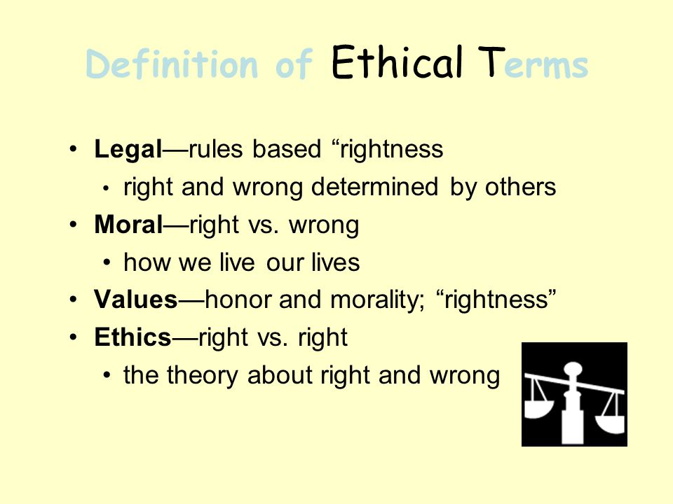 Definition of Ethical T erms Legalrules based rightness right and wrong determined by others Moralright vs.