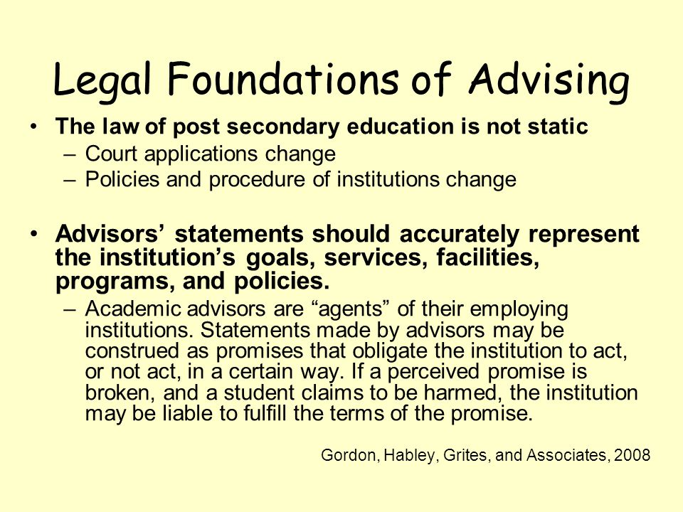 Legal Foundations of Advising The law of post secondary education is not static –Court applications change –Policies and procedure of institutions change Advisors statements should accurately represent the institutions goals, services, facilities, programs, and policies.