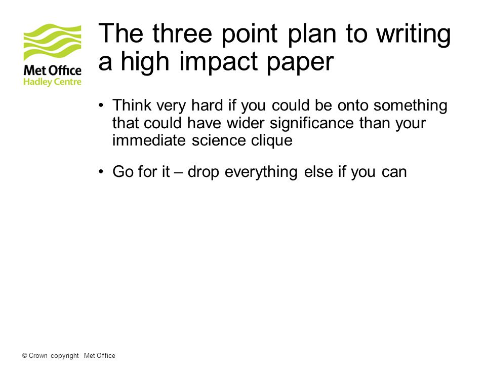 The three point plan to writing a high impact paper Think very hard if you could be onto something that could have wider significance than your immediate science clique Go for it – drop everything else if you can © Crown copyright Met Office