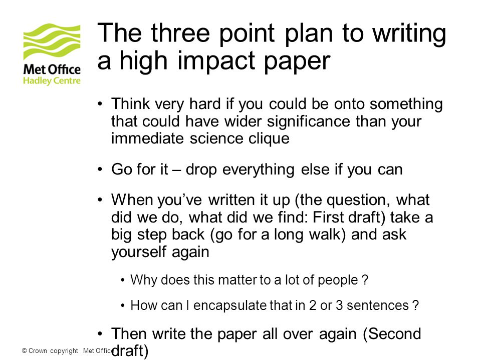 The three point plan to writing a high impact paper Think very hard if you could be onto something that could have wider significance than your immediate science clique Go for it – drop everything else if you can When youve written it up (the question, what did we do, what did we find: First draft) take a big step back (go for a long walk) and ask yourself again Why does this matter to a lot of people .