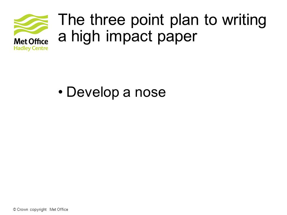 The three point plan to writing a high impact paper Develop a nose © Crown copyright Met Office