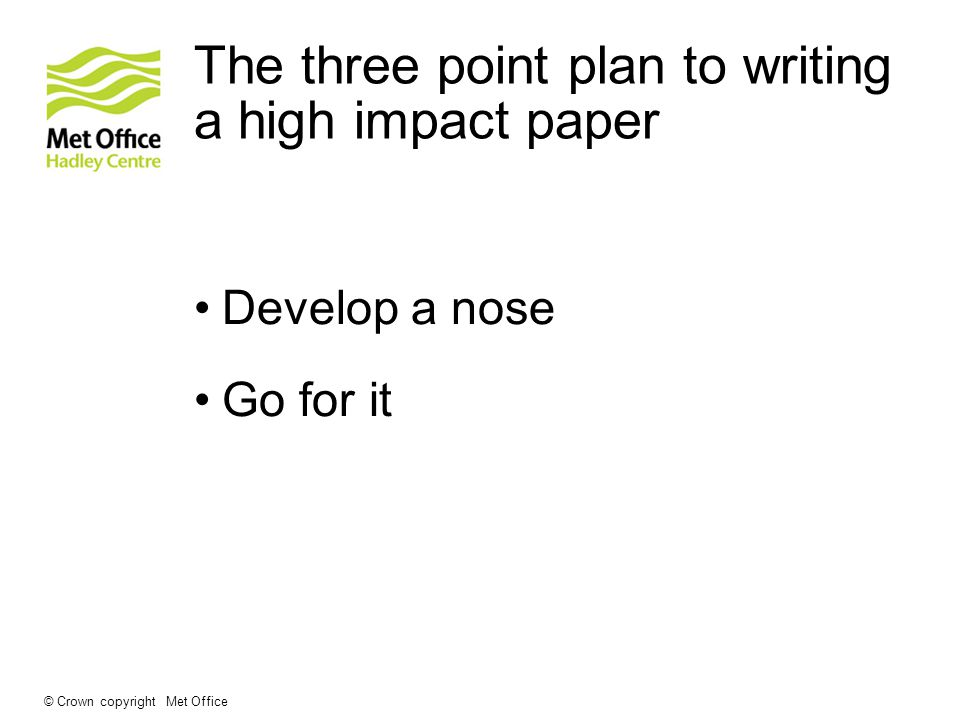 The three point plan to writing a high impact paper Think very hard if you could be onto something that could have wider significance than your immediate science clique © Crown copyright Met Office