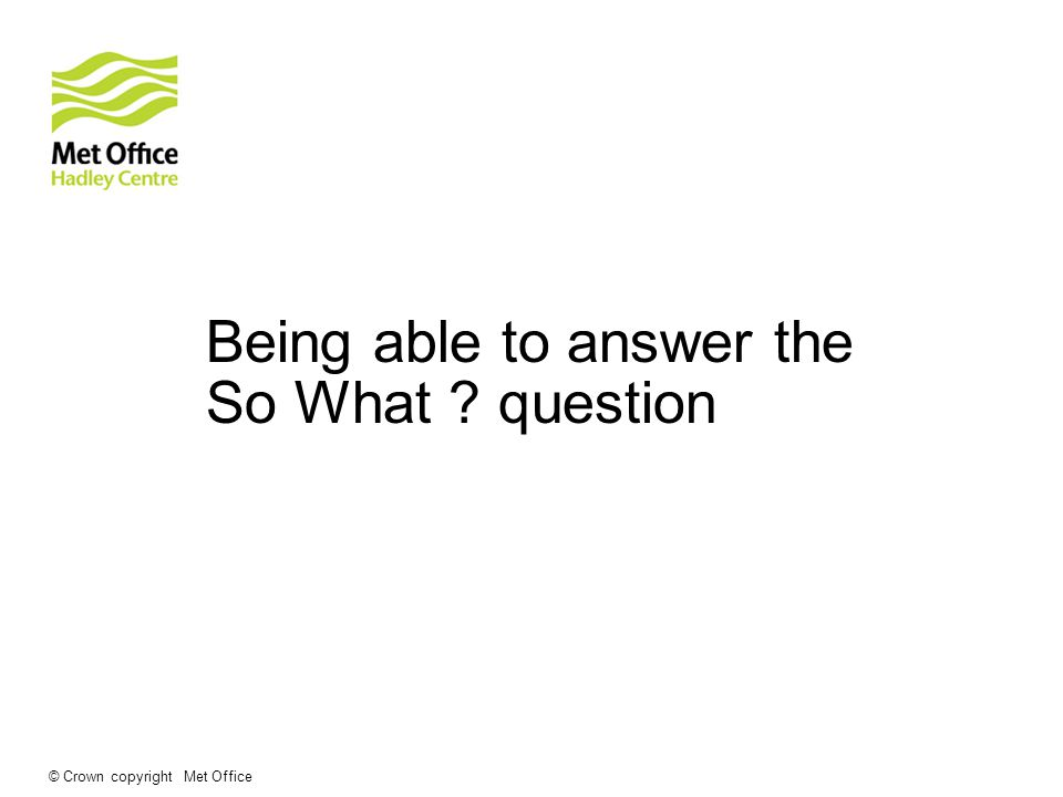 Being able to answer the So What ? question © Crown copyright Met Office