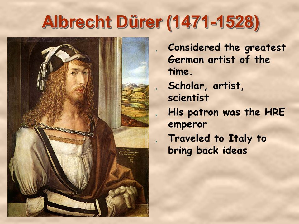 Albrecht Dürer (1471-1528), Considered the greatest German artist of the time., Scholar, artist, scientist, His patron was the HRE emperor, Traveled to Italy to bring back ideas