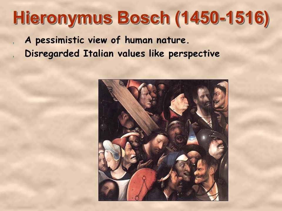 Hieronymus Bosch (1450-1516), A pessimistic view of human nature., Disregarded Italian values like perspective