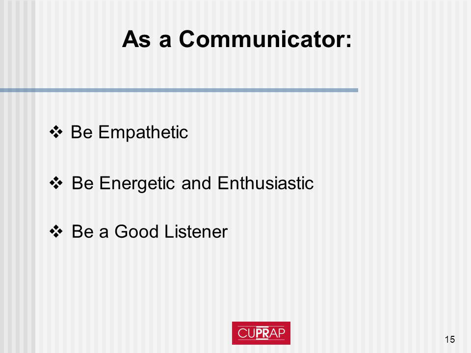 15 As a Communicator: Be Empathetic Be Energetic and Enthusiastic Be a Good Listener
