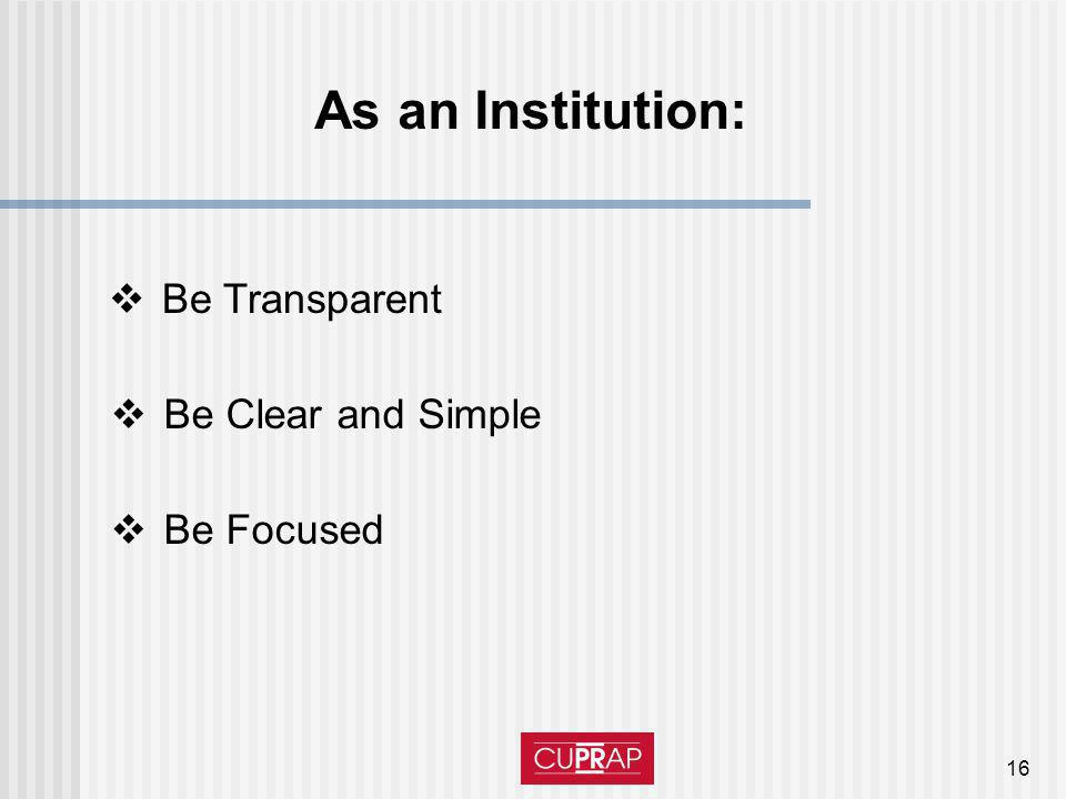 16 As an Institution: Be Transparent Be Clear and Simple Be Focused