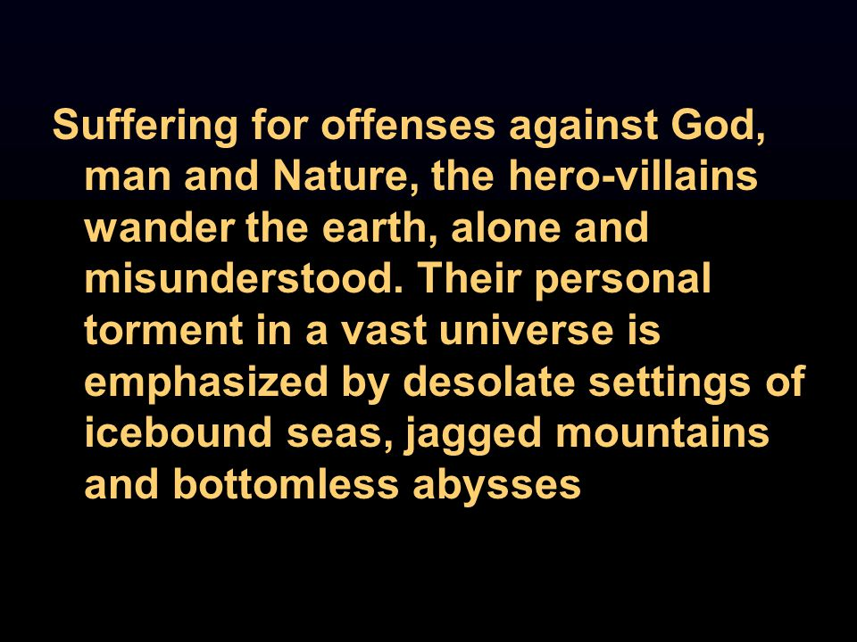 Suffering for offenses against God, man and Nature, the hero-villains wander the earth, alone and misunderstood. Their personal torment in a vast univ