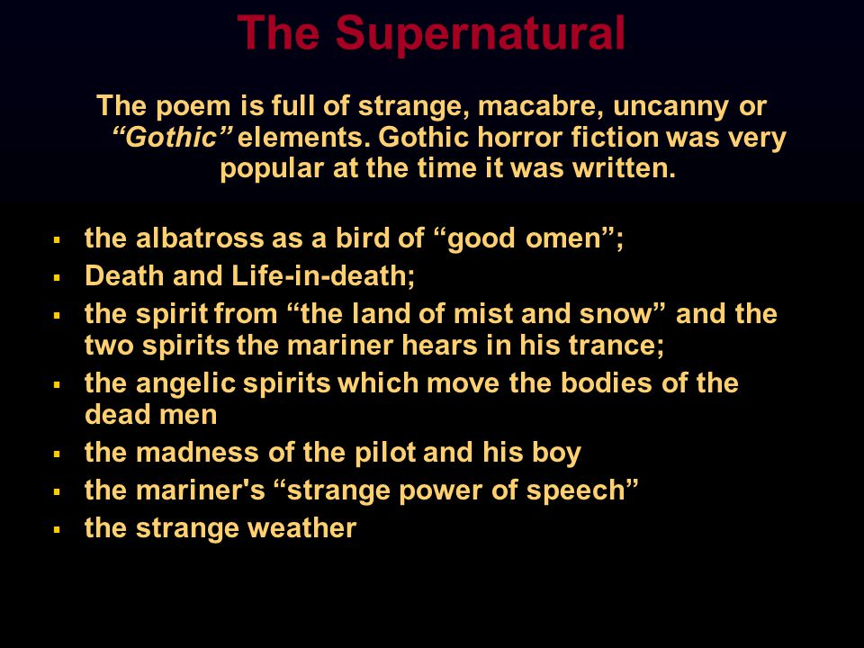 The Supernatural The poem is full of strange, macabre, uncanny or Gothic elements. Gothic horror fiction was very popular at the time it was written.