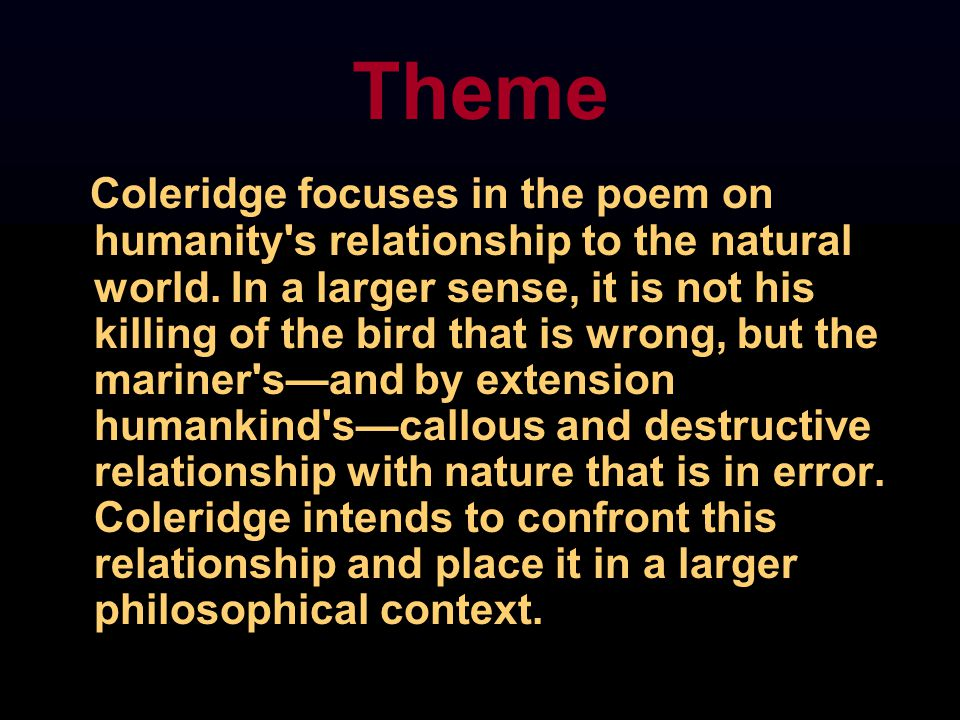 Coleridge focuses in the poem on humanity's relationship to the natural world. In a larger sense, it is not his killing of the bird that is wrong, but