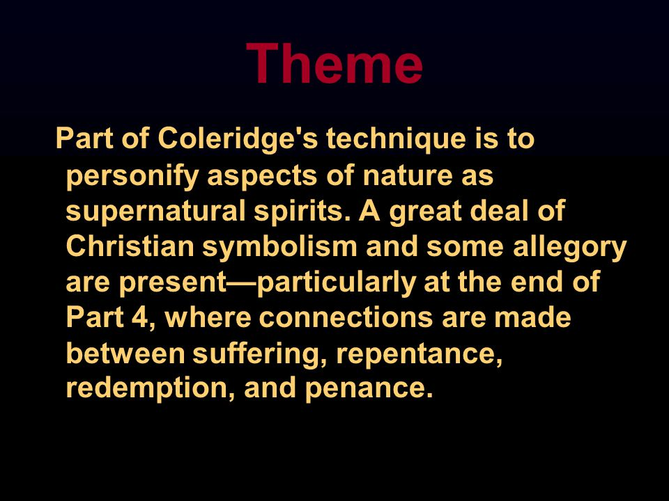 Theme Part of Coleridge's technique is to personify aspects of nature as supernatural spirits. A great deal of Christian symbolism and some allegory a