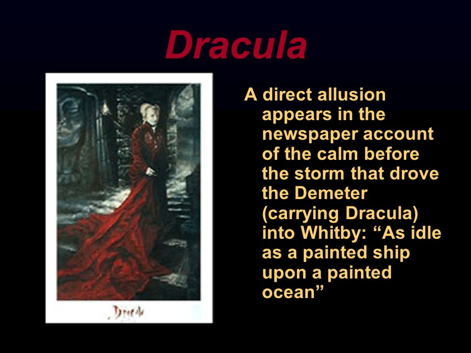 Dracula A direct allusion appears in the newspaper account of the calm before the storm that drove the Demeter (carrying Dracula) into Whitby: As idle as a painted ship upon a painted ocean