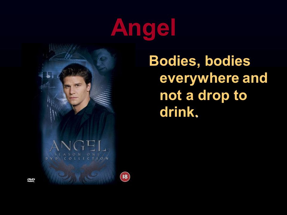 Angel. Bodies, bodies everywhere and not a drop to drink.