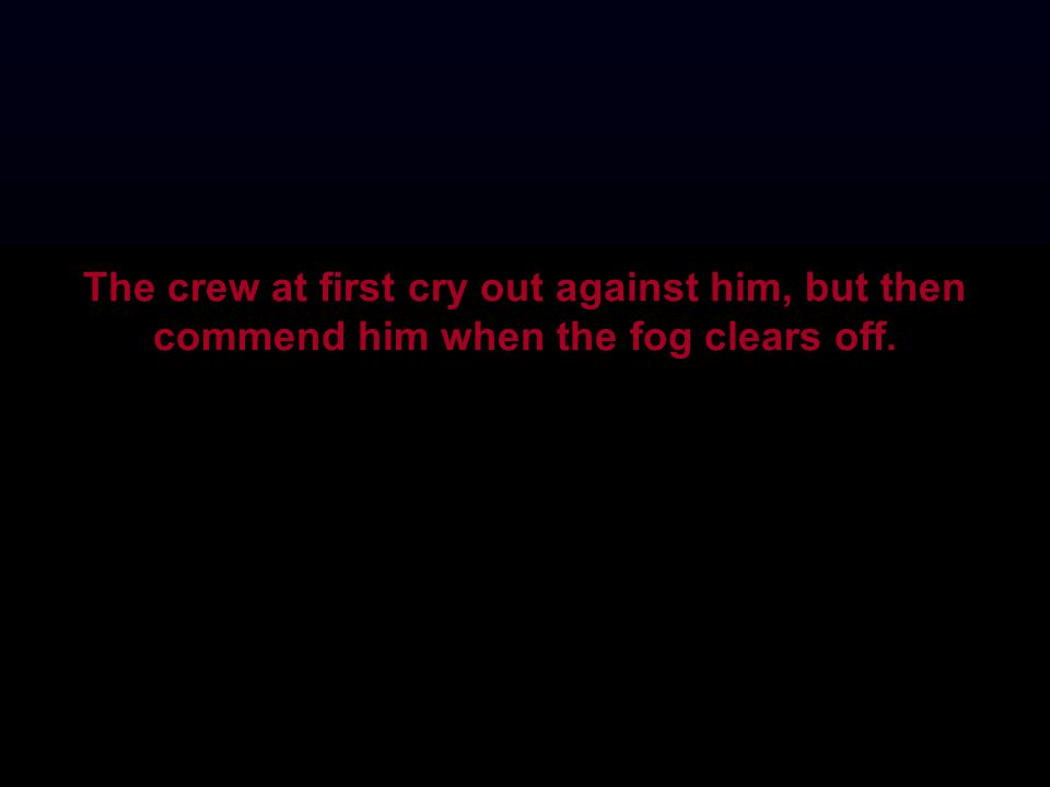 The crew at first cry out against him, but then commend him when the fog clears off.