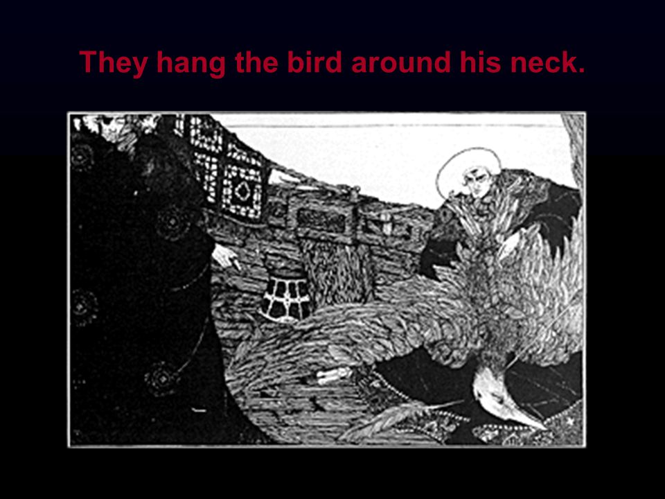 They hang the bird around his neck.