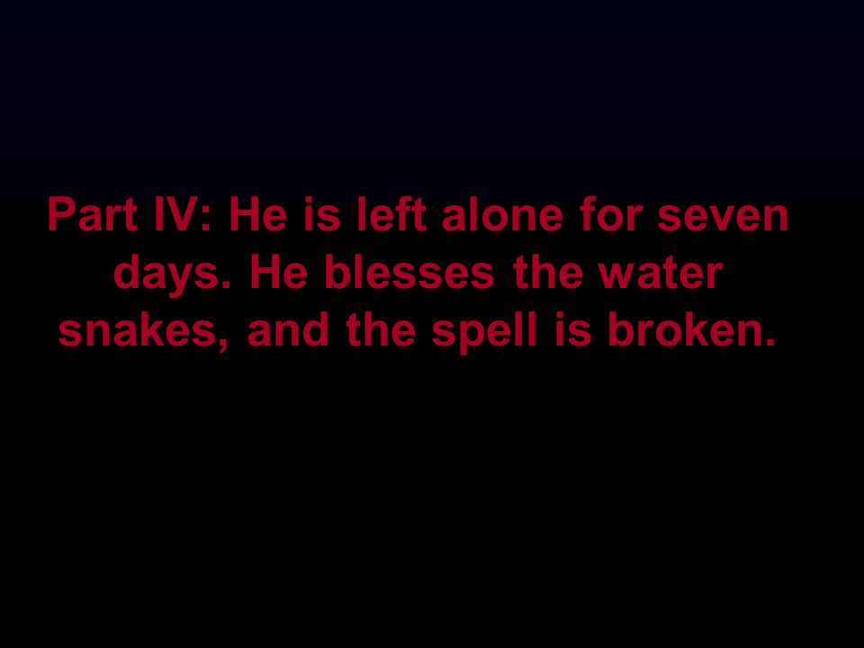 Part IV: He is left alone for seven days. He blesses the water snakes, and the spell is broken.