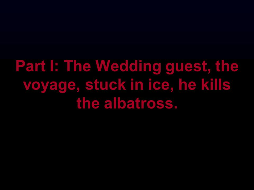 Part I: The Wedding guest, the voyage, stuck in ice, he kills the albatross.