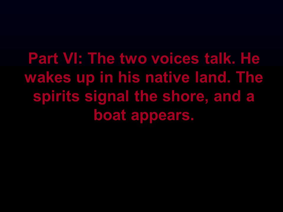 Part VI: The two voices talk. He wakes up in his native land. The spirits signal the shore, and a boat appears.