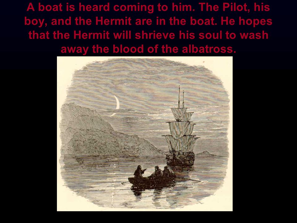 A boat is heard coming to him. The Pilot, his boy, and the Hermit are in the boat. He hopes that the Hermit will shrieve his soul to wash away the blo