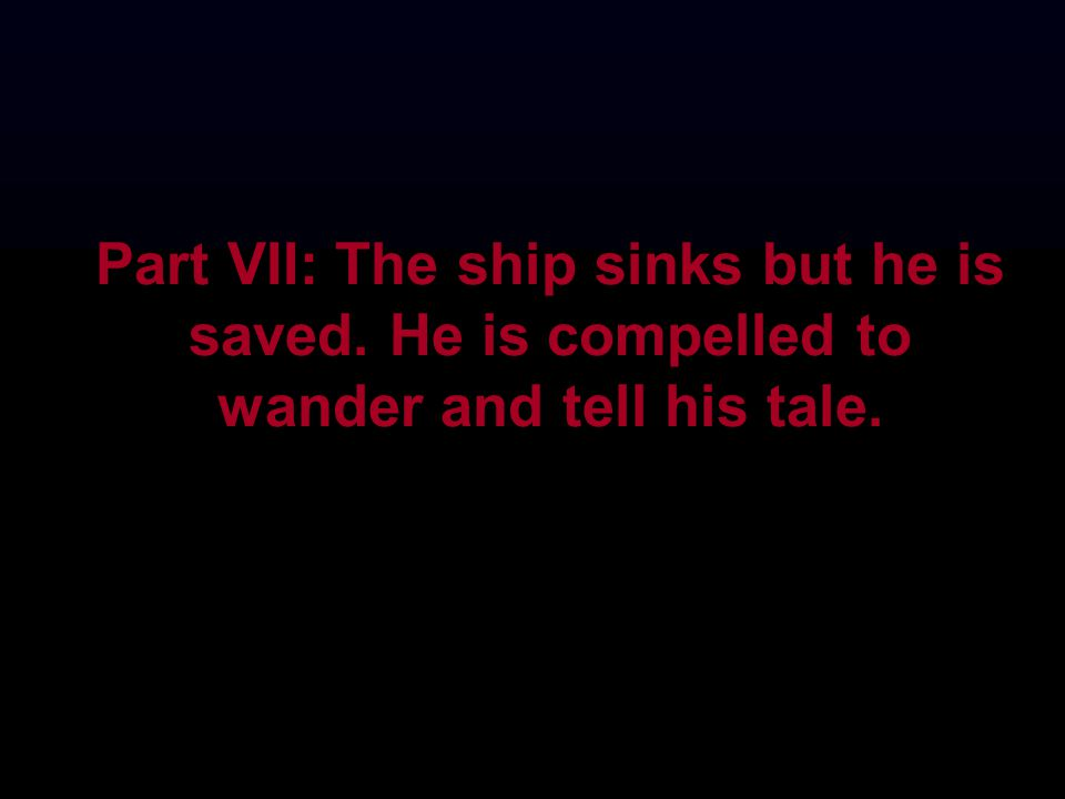 Part VII: The ship sinks but he is saved. He is compelled to wander and tell his tale.