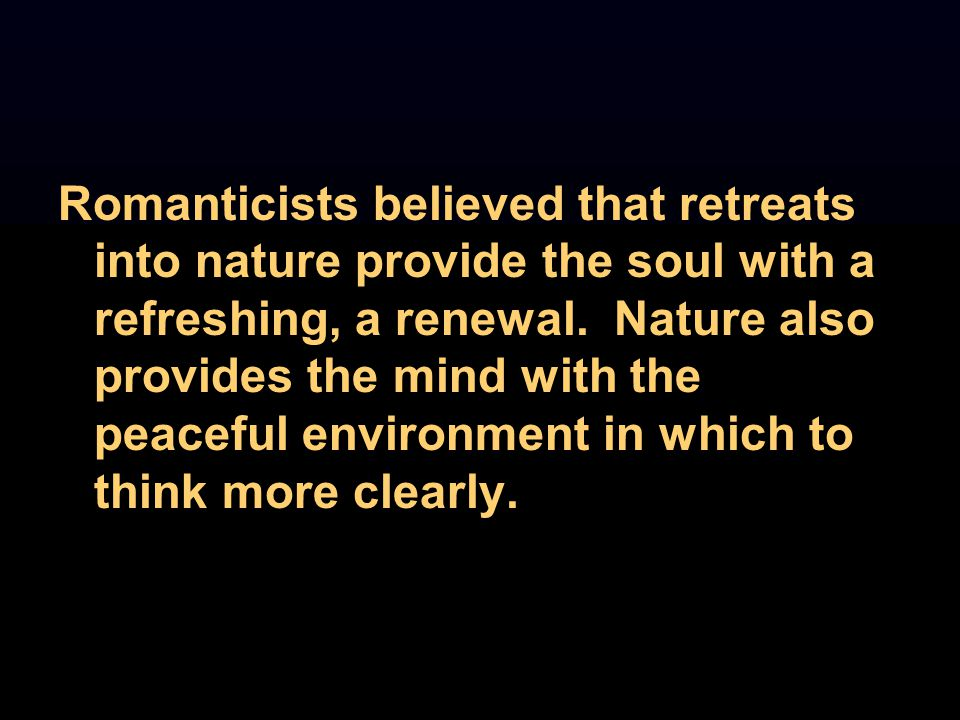 Romanticists believed that retreats into nature provide the soul with a refreshing, a renewal. Nature also provides the mind with the peaceful environ