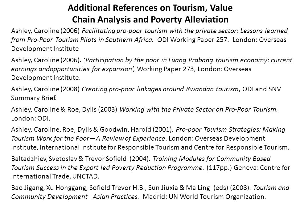 Additional References on Tourism, Value Chain Analysis and Poverty Alleviation Ashley, Caroline (2006) Facilitating pro-poor tourism with the private sector: Lessons learned from Pro-Poor Tourism Pilots in Southern Africa.