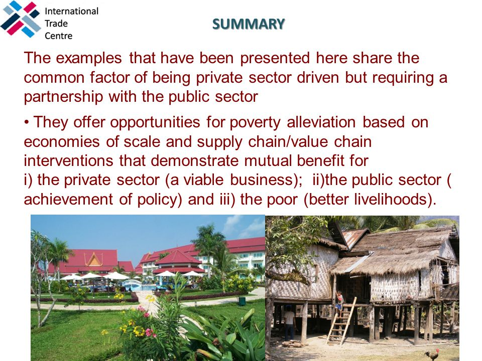 The examples that have been presented here share the common factor of being private sector driven but requiring a partnership with the public sector They offer opportunities for poverty alleviation based on economies of scale and supply chain/value chain interventions that demonstrate mutual benefit for i) the private sector (a viable business); ii)the public sector ( achievement of policy) and iii) the poor (better livelihoods).