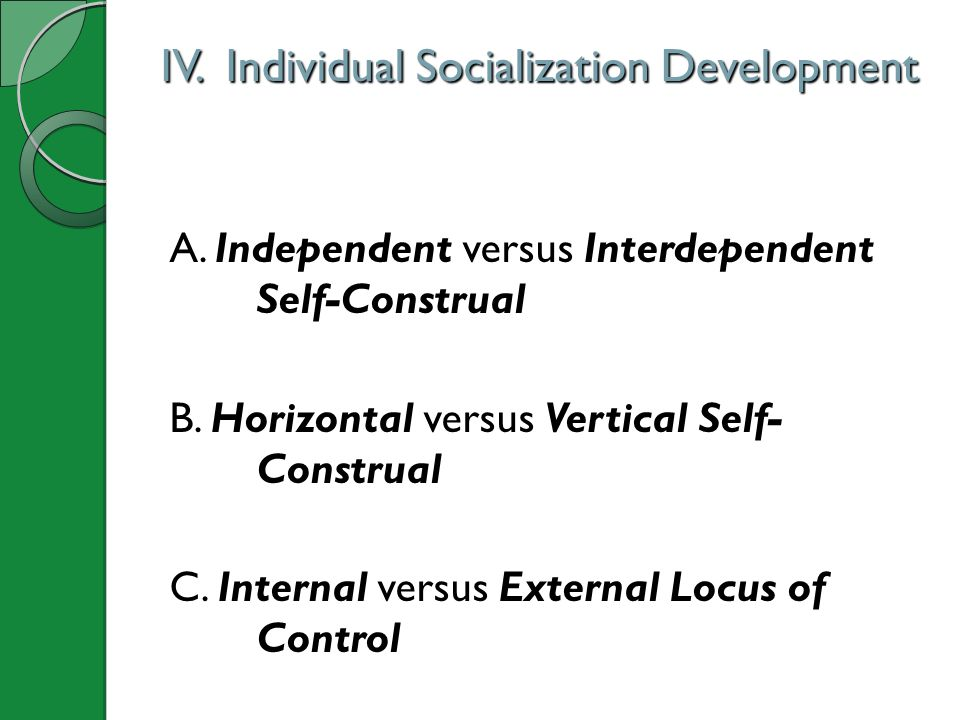 IV. Individual Socialization Development A. Independent versus Interdependent Self-Construal B. Horizontal versus Vertical Self- Construal C. Internal
