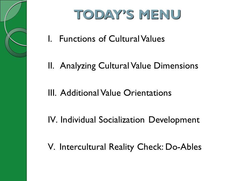 TODAYS MENU I. Functions of Cultural Values II. Analyzing Cultural Value Dimensions III. Additional Value Orientations IV. Individual Socialization De