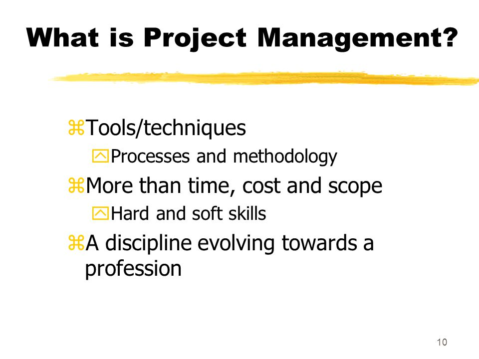 9 Project Management zProject management is a method and/or set of techniques based on the accepted principles of management used for planning, estimating and controlling work activities to reach a desired result on time, within budget, and according to the project specifications.