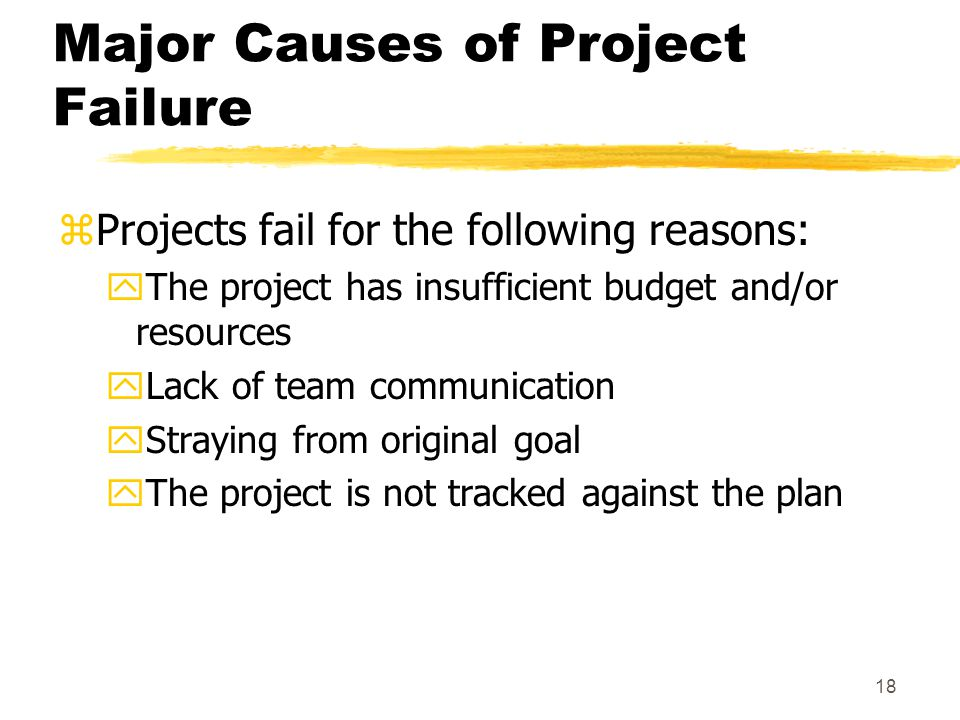 17 Major Causes of Project Failure zProjects fail for the following reasons: yThe project is a solution in search of a problem yOnly the project team is interested in the result yNo one is in charge yThere is no project structure yThe plan lacks detail