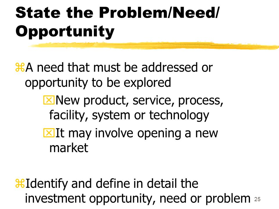 24 Agenda zState the problem/need/opportunity zDevelop project goal zDevelop project objectives zDetermine preliminary resources zIdentify assumptions and risks zIdentify stakeholders zIdentify criteria for project success zIssue Project Charter