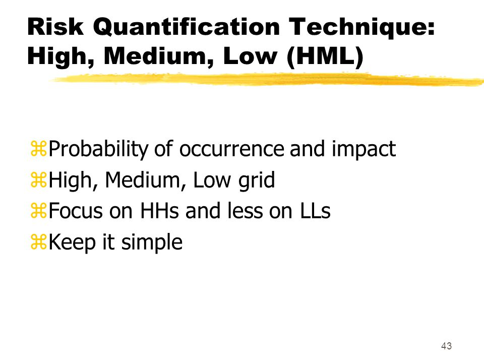 42 Risk Management zQuantify risks yHigh, Medium, Low (HML) - qualitative yExpected Monetary Value (EMV) - quantitative