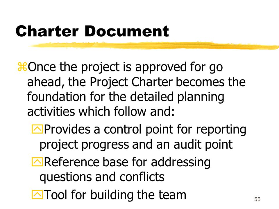 54 Charter Document zInclude the business need and product description, constraints and assumptions zA tool in the initial go/no go decision by management zApproval to proceed yFunding, authority, sponsor zA general information document for other managers