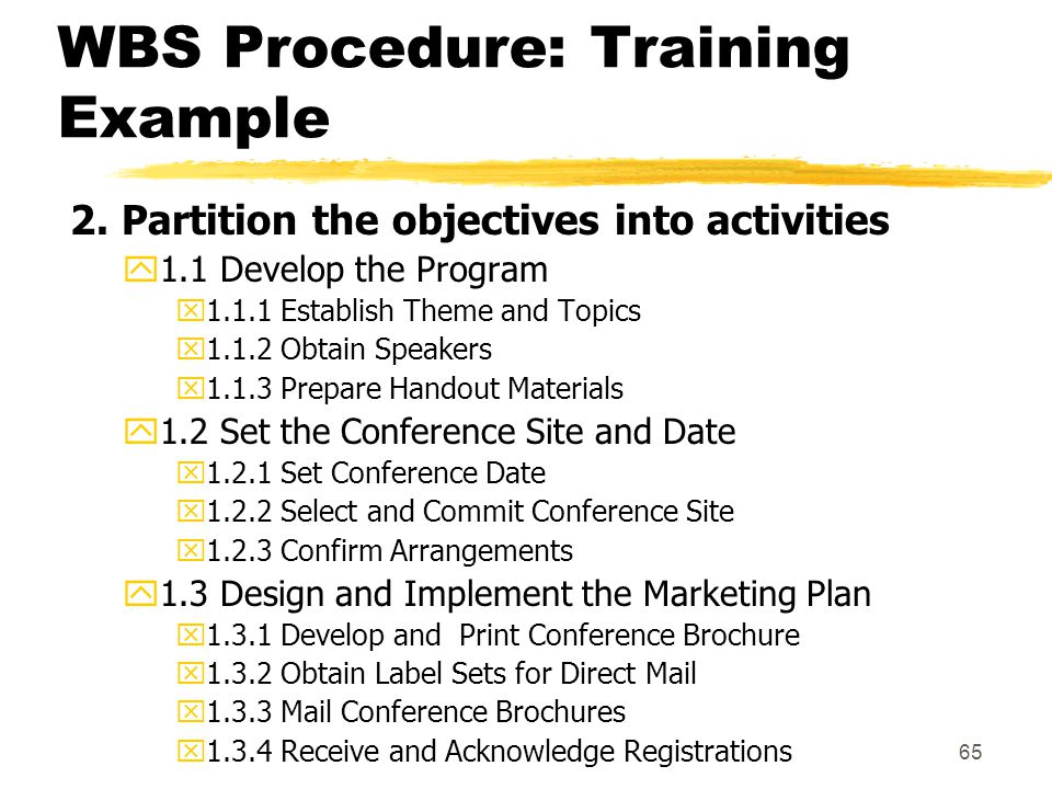 64 WBS Procedure: Training Example 1. Partition the project into its major objectives 1.1 Develop the Program 1.2 Set the Conference Site and Date 1.3
